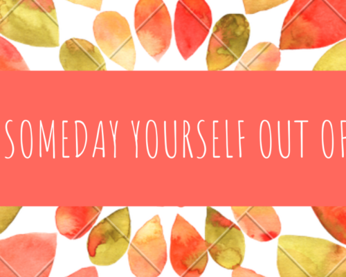 "DON'T ""SOMEDAY"" YOURSELF OUT OF A LIFE"